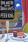 King, Peter: Dine and Die on the Danube Express: A Gourmet Detective Mystery