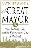 Brodsky, Alyn: The Great Mayor : Fiorello La Guardia and the Making of the City of New York