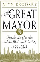 The Great Mayor: Fiorello La Guardia and the…