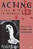 Kano, Ayako: Acting Like a Woman in Modern Japan: Theater, Gender, and Nationalism