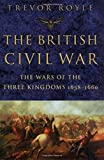 Royle, Trevor: The British Civil War: The Wars of the Three Kingdoms 1638-1660