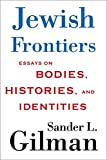 Gilman, Sander L.: Jewish Frontiers: Essays on Bodies, Histories, and Identities