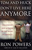Powers, Ron: Tom and Huck Don't Live Here Anymore : Childhood and Murder in the Heart of America