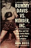 Ross, Ron: Bummy Davis vs. Murder, Inc: The Rise and Fall of the Jewish Mafia and an Ill-Fated Prizefighter