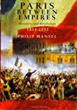 Mansel, Philip: Paris Between Empires : Monarchy and Revolution 1814-1852