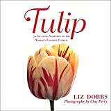Perry, Clay: Tulip: 70 Stunning Varieties of the World&#39;s Favorite Flower