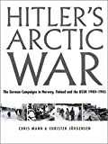 Mann, Chris: Hitler's Arctic War : The German Campaigns in Norway, Finland, and the USSR 1940-1945