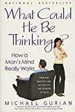 Michael Gurian: What Could He Be Thinking?: How a Man's Mind Really Works