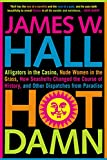 Hall, James W.: Hot Damn!: Alligators in the Casino, Nude Women in the Grass, How Seashells Changed the Course of History, and Other Dispatches from Paradise