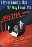 Dobkin, Matt: I Never Loved a Man the Way I Love You : Aretha Franklin, Respect, and the Making of a Soul Music Masterpiece