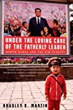 Bradley K. Martin: Under the Loving Care of the Fatherly Leader: North Korea and the Kim Dynasty
