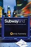Kennedy, Randy: Subwayland: Adventures in the World Beneath New York