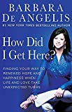 De Angelis, Barbara: How Did I Get Here?: Finding Your Way to Renewed Hope And Happiness When Life And Love Take Unexpected Turns