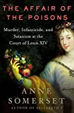 Somerset, Anne: The Affair Of The Poisons: Murder, Infanticide, And Satanism At The Court Of Louis Xiv