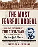 New York Times Staff: The Most Fearful Ordeal: Original Coverage of the Civil War by Writers and Reporters of the New York Times