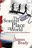 Brady, James: The Scariest Place in the World: A Marine Returns to North Korea