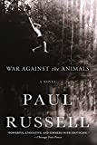 Russell, Paul: War Against the Animals: A Novel