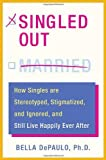 Depaulo, Bella: Singled Out: How Singles Are Stereotyped, Stigmatized, and Ignored, and Still Live Happily Ever After