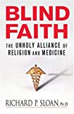 Sloan, Richard: Blind Faith: The Unholy Alliance of Religion And Medicine