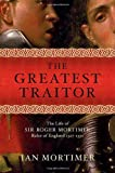 Mortimer, Ian: The Greatest Traitor: The Greatest Traitor The Life of Sir Roger Mortimer, Ruler of England 1327-1330