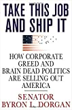 Byron L. Dorgan: Take This Job and Ship It: How Corporate Greed and Brain-Dead Politics Are Selling Out America