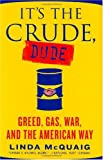 McQuaig, Linda: It's the Crude, Dude: Greed, Gasoline, And the American Way