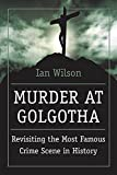 Wilson, Ian: Murder at Golgotha: A Scientific Investigation into the Last Days of Jesus' Life, His Death, and His Resurrection
