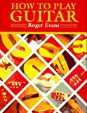 Evans, Roger: How to Play Guitar: A New Book for Everyone Interested in the Guitar