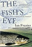 Frazier, Ian: The Fish's Eye: Essays About Angling and the Outdoors