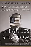 Hertsgaard, Mark: The Eagle's Shadow: Why America Fascinates and Infuriates the World