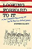 Elliott, Stephen: Looking Forward To It: Or, How I Learned To Stop Worrying And Love The American Electoral Process