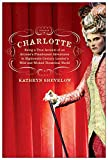 Shevelow, Kathryn: Charlotte: Being a True Account of an Actress's Flamboyant Adventures in Eighteenth-Century London's Wild And Wicked Theatrical World