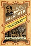 O'Brien, Geoffrey: The Fall of the House of Walworth: A Tale of Madness and Murder in Gilded Age America