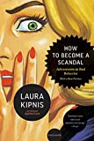 Kipnis, Laura: How to Become a Scandal: Adventures in Bad Behavior