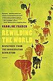 Fraser, Caroline: Rewilding the World: Dispatches from the Conservation Revolution