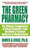 Duke, James A.: The Green Pharmacy: The Ultimate Compendium of Natural Remedies Form the World's Foremost Authority on Healing Herbs