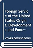 Morgan, John H.: Foreign Service of the United States Origins, Developments and Functions