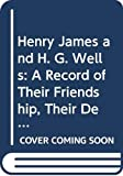 James, Henry: Henry James and H. G. Wells: A Record of Their Friendship, Their Debate on the Art of Fiction, and Their Quarrel
