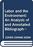 Buttel, Frederick H.: Labor and the Environment: An Analysis of and Annotated Bibliography on Workplace Environmental Quality in the United States
