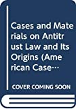 Morgan, Thomas D.: Cases and Materials on Modern Antitrust Law and Its Origins (American Casebook Series)