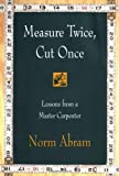 Abram, Norm: Measure Twice, Cut Once: Lessons from a Master Carpenter