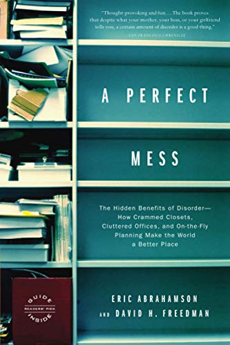 a-perfect-mess-the-hidden-benefits-of-disorder-how-crammed-closets-cluttered-offices-and-on-the-fly-planning-make-the-world-a-better-place
