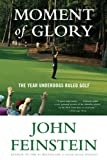 Feinstein, John: Moment of Glory: The Year Underdogs Ruled Golf
