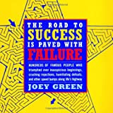 Green, Joey: The Road to Success is Paved with Failure: How Hundreds of Famous People Triumphed Over Inauspicious Beginnings, Crushing Rejection, Humiliating Defeats and Other Speed Bumps Along Life's Highway
