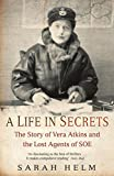 Helm, Sarah: A Life in Secrets: The Story of Vera Atkins and the Lost Agents of SOE