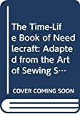 Time-Life Books.: The Time-Life Book of Needlecraft: Adapted from the Art of Sewing Series