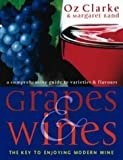 Clarke, Oz: Grapes &amp; Wines: A Comprehensive Guide to Varieties and Flavours--the Key to Enjoying Modern Wine