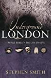 Smith, Stephen: Underground London : Beneath the City Streets