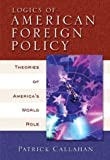 Callahan, Patrick: Logics of American Foreign Policy: Theories of America&#39;s World Role