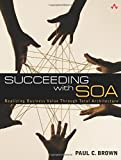 Brown, Paul: Succeeding with SOA: Realizing Business Value Through Total Architecture